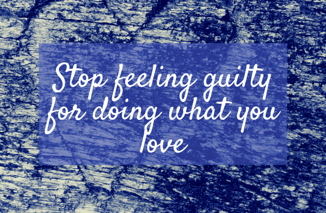 Stop feeling guilty for doing what you love