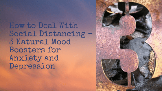 How to Deal With Social Distancing - 3 Natural Mood Boosters for Anxiety and Depression